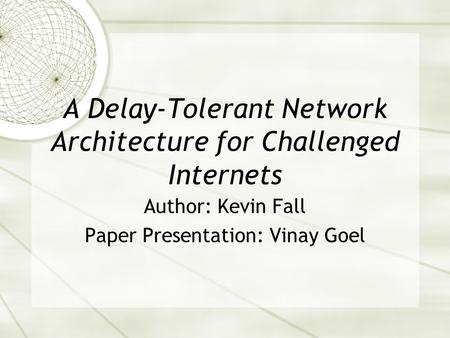 A Delay-Tolerant Network Architecture for Challenged Internets Author: Kevin Fall Paper Presentation: Vinay Goel.