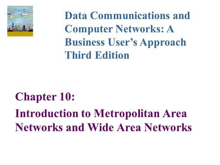 Chapter 10: Introduction to Metropolitan Area Networks and Wide Area Networks Data Communications and Computer Networks: A Business User's Approach Third.