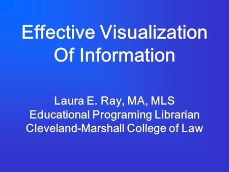 Effective Visualization Of Information Laura E. Ray, MA, MLS Educational Programing Librarian Cleveland-Marshall College of Law.