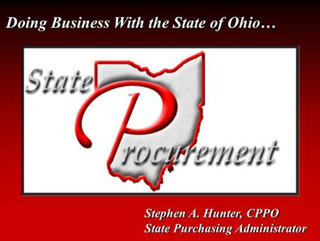 Doing Business With the State of Ohio… Stephen A. Hunter, CPPO State Purchasing Administrator Stephen A. Hunter, CPPO State Purchasing Administrator.