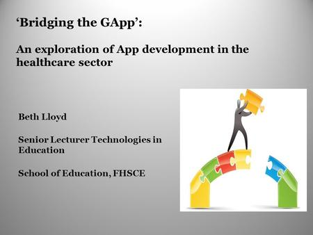 'Bridging the GApp': An exploration of App development in the healthcare sector Beth Lloyd Senior Lecturer Technologies in Education School of Education,