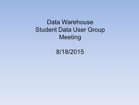 Data Warehouse Student Data User Group Meeting 8/18/2015.