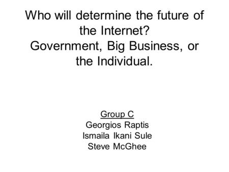 Who will determine the future of the Internet? Government, Big Business, or the Individual. Group C Georgios Raptis Ismaila Ikani Sule Steve McGhee.
