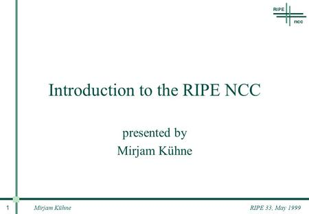 Mirjam Kühne 1 RIPE 33, May 1999 Introduction to the RIPE NCC presented by Mirjam Kühne.