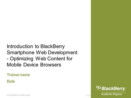 Introduction to BlackBerry Smartphone Web Development - Optimizing Web Content for Mobile Device Browsers Trainer name Date V1.00 © 2009 Research In Motion.