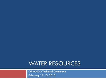 WATER RESOURCES ORSANCO Technical Committee February 12-13, 2013.