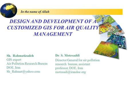 DESIGN AND DEVELOPMENT OF A CUSTOMIZED GIS FOR AIR QUALITY MANAGEMENT In the name of Allah Dr. S. Motesaddi Director General for air pollution research.