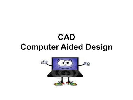 CAD Computer Aided Design. Computer Aided Design Computer-aided design (CAD) is the use of computer technology for the design of objects, real or virtual.