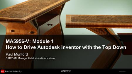 © 2012 Autodesk #AU2012 MA5956-V: Module 1 How to Drive Autodesk Inventor with the Top Down Paul Munford CAD/CAM Manager Halstock cabinet makers.