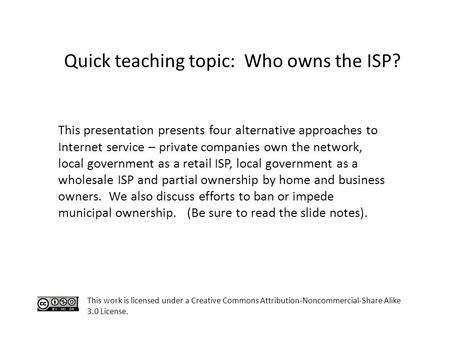 This work is licensed under a Creative Commons Attribution-Noncommercial-Share Alike 3.0 License. Quick teaching topic: Who owns the ISP? This presentation.