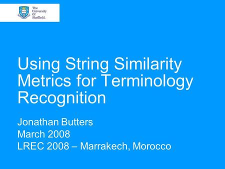 Using String Similarity Metrics for Terminology Recognition Jonathan Butters March 2008 LREC 2008 – Marrakech, Morocco.
