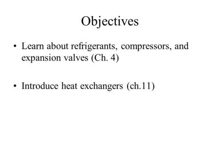 Objectives Learn about refrigerants, compressors, and expansion valves (Ch. 4) Introduce heat exchangers (ch.11)