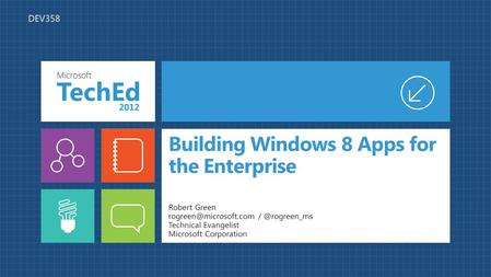 Building Windows 8 Apps for the Enterprise Robert Green Technical Evangelist Microsoft Corporation DEV358.