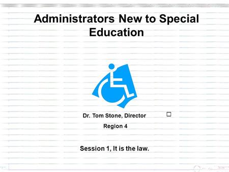 Administrators New to Special Education Session 1, It is the law. Dr. Tom Stone, Director Region 4.