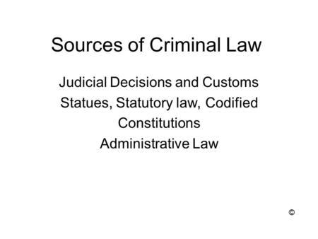 Sources of Criminal Law Judicial Decisions and Customs Statues, Statutory law, Codified Constitutions Administrative Law ©