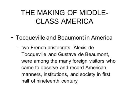 THE MAKING OF MIDDLE- CLASS AMERICA Tocqueville and Beaumont in America –two French aristocrats, Alexis de Tocqueville and Gustave de Beaumont, were among.