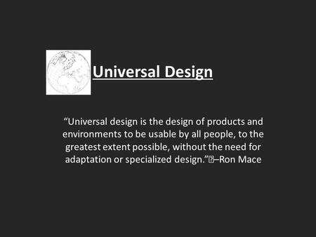 "Universal Design ""Universal design is the design of products and environments to be usable by all people, to the greatest extent possible, without the."