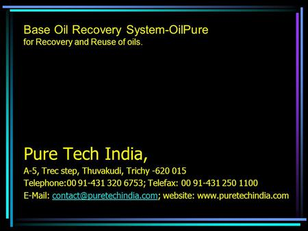 Base Oil Recovery System-OilPure for Recovery and Reuse of oils. Pure Tech India, A-5, Trec step, Thuvakudi, Trichy -620 015 Telephone:00 91-431 320 6753;