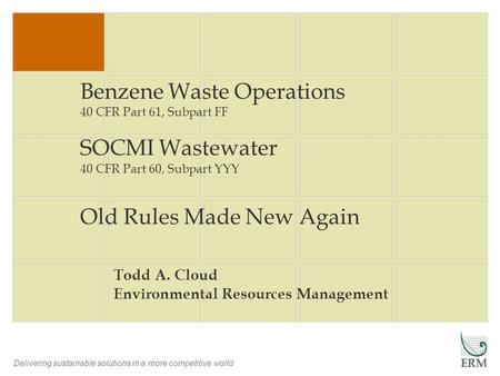 Delivering sustainable solutions in a more competitive world Benzene Waste Operations 40 CFR Part 61, Subpart FF SOCMI Wastewater 40 CFR Part 60, Subpart.