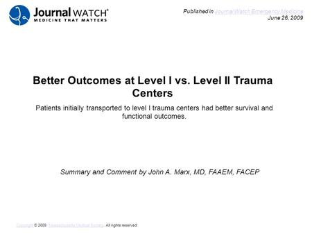 Better Outcomes at Level I vs. Level II Trauma Centers Summary and Comment by John A. Marx, MD, FAAEM, FACEP Published in Journal Watch Emergency Medicine.
