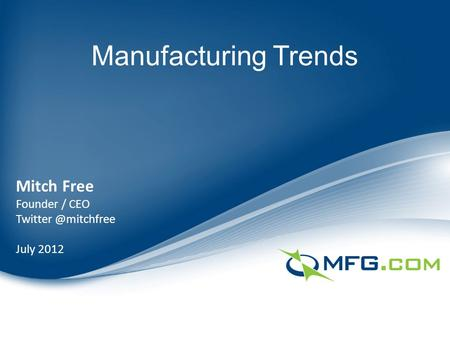 Manufacturing Trends Mitch Free Founder / CEO July 2012.