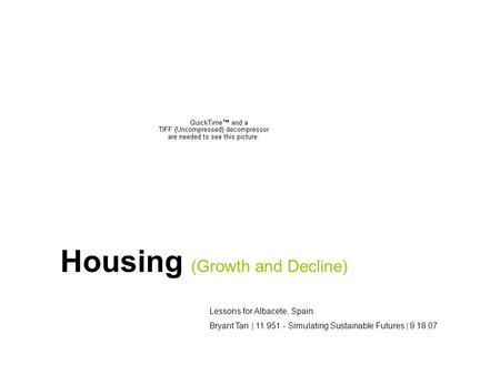 Housing (Growth and Decline) Lessons for Albacete, Spain Bryant Tan | 11.951 - Simulating Sustainable Futures | 9.18.07.