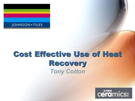 Cost Effective Use of Heat Recovery Tony Cotton. Johnson Tiles Formed in 1901Formed in 1901 One of the UK's largest tile manufacturersOne of the UK's.