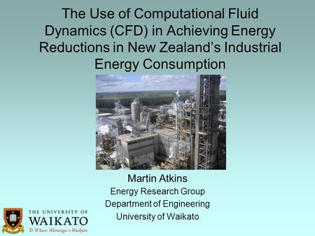 The Use of Computational Fluid Dynamics (CFD) in Achieving Energy Reductions in New Zealand's Industrial Energy Consumption Energy Research Group Department.