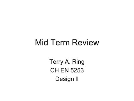 Mid Term Review Terry A. Ring CH EN 5253 Design II.