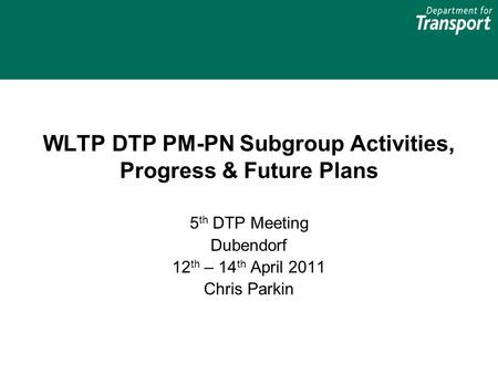 WLTP DTP PM-PN Subgroup Activities, Progress & Future Plans 5 th DTP Meeting Dubendorf 12 th – 14 th April 2011 Chris Parkin.