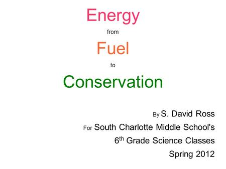 Energy from Fuel to Conservation By S. David Ross For South Charlotte Middle School's 6 th Grade Science Classes Spring 2012.
