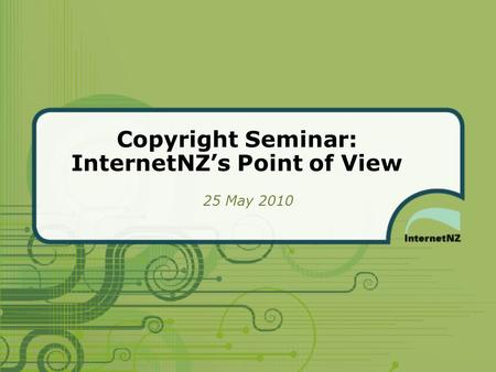 Copyright Seminar: InternetNZ's Point of View 25 May 2010.