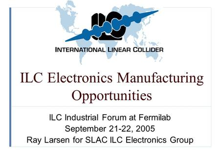 ILC Electronics Manufacturing Opportunities ILC Industrial Forum at Fermilab September 21-22, 2005 Ray Larsen for SLAC ILC Electronics Group.