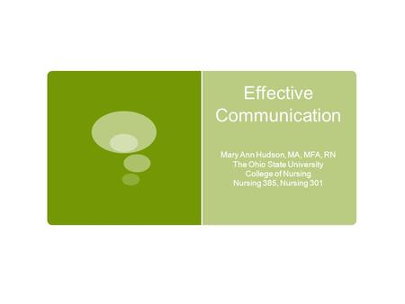 Effective Communication Mary Ann Hudson, MA, MFA, RN The Ohio State University College of Nursing Nursing 385, Nursing 301.