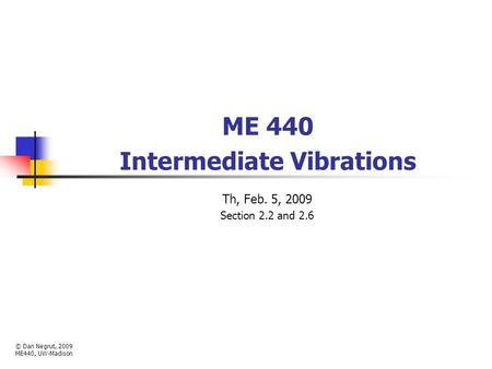 ME 440 Intermediate Vibrations Th, Feb. 5, 2009 Section 2.2 and 2.6 © Dan Negrut, 2009 ME440, UW-Madison.