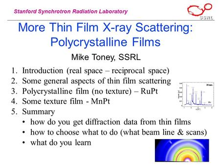 Stanford Synchrotron Radiation Laboratory More Thin Film X-ray Scattering: Polycrystalline Films Mike Toney, SSRL 1.Introduction (real space – reciprocal.
