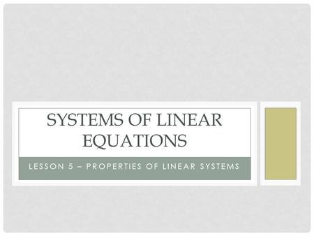 LESSON 5 – PROPERTIES OF LINEAR SYSTEMS SYSTEMS OF LINEAR EQUATIONS.