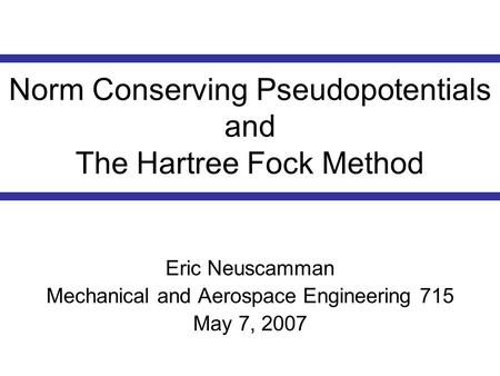 Norm Conserving Pseudopotentials and The Hartree Fock Method Eric Neuscamman Mechanical and Aerospace Engineering 715 May 7, 2007.