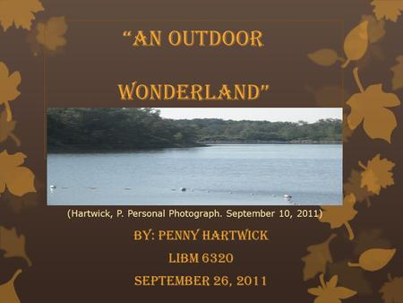 "Woolly Hollow State Park ""An Outdoor Wonderland"" By: Penny Hartwick LIBM 6320 September 26, 2011 (Hartwick, P. Personal Photograph. September 10, 2011)"