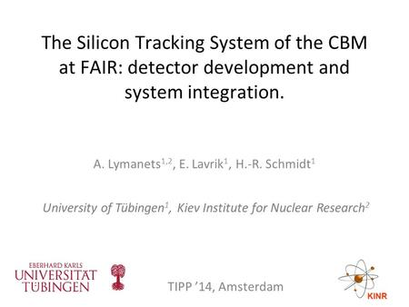The Silicon Tracking System of the CBM at FAIR: detector development and system integration. A. Lymanets 1,2, E. Lavrik 1, H.-R. Schmidt 1 University of.