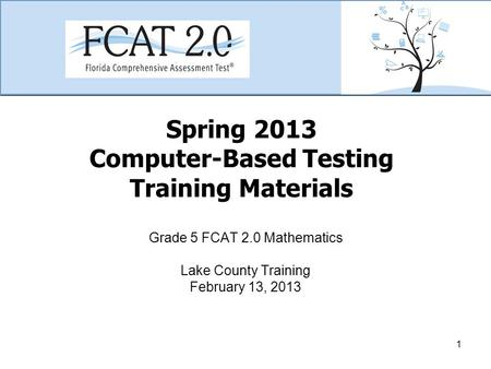 Spring 2013 Computer-Based Testing Training Materials Grade 5 FCAT 2.0 Mathematics Lake County Training February 13, 2013 1.