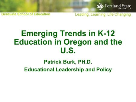 Graduate School of Education Leading, Learning, Life Changing Emerging Trends in K-12 Education in Oregon and the U.S. Patrick Burk, PH.D. Educational.