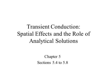 Transient Conduction: Spatial Effects and the Role of Analytical Solutions Chapter 5 Sections 5.4 to 5.8 