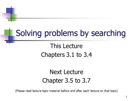 1 Solving problems by searching This Lecture Chapters 3.1 to 3.4 Next Lecture Chapter 3.5 to 3.7 (Please read lecture topic material before and after each.