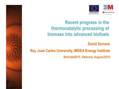 Recent progress in the thermocatalytic processing of biomass into advanced biofuels David Serrano Rey Juan Carlos University, IMDEA Energy Institute Biofuels2015,
