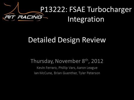 P13222: FSAE Turbocharger Integration Thursday, November 8 th, 2012 Kevin Ferraro, Phillip Vars, Aaron League Ian McCune, Brian Guenther, Tyler Peterson.