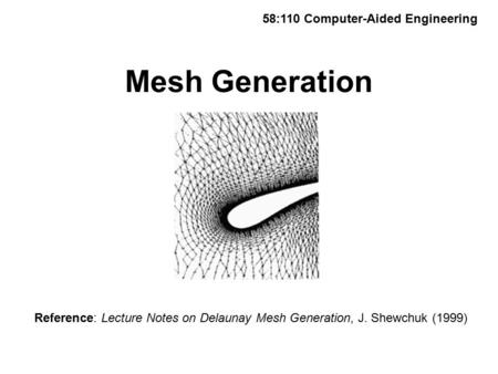 Mesh Generation 58:110 Computer-Aided Engineering Reference: Lecture Notes on Delaunay Mesh Generation, J. Shewchuk (1999)