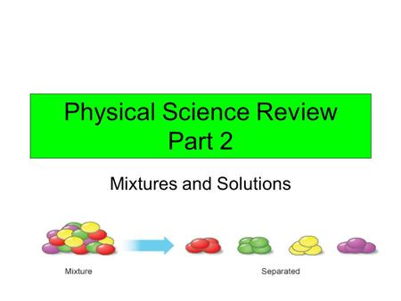 Physical Science Review Part 2 Mixtures and Solutions.