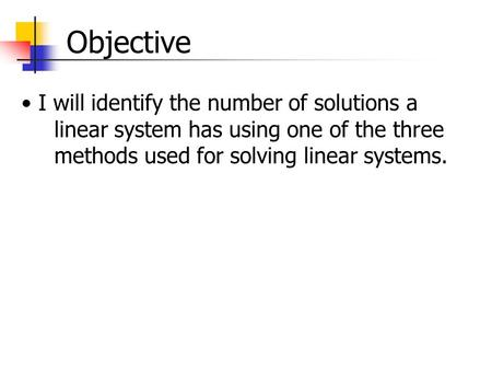 Objective I will identify the number of solutions a linear system has using one of the three methods used for solving linear systems.