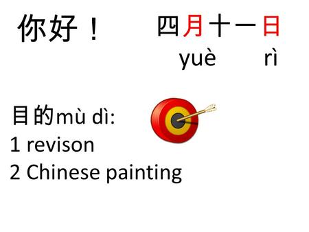 目的 mù dì: 1 revison 2 Chinese painting 四月十一日 yuè rì 你好!
